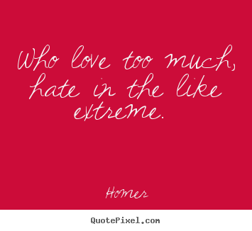 who love too much hate in the like extreme homer great