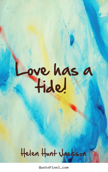 Helen Hunt Jackson picture quotes - Love has a tide!  - Love quotes