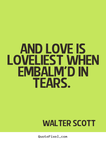 Quotes about love - And love is loveliest when embalm'd in tears...