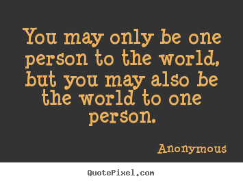 Love quote - You may only be one person to the world,..