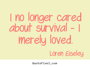 Diy picture quote about love - I no longer cared about survival - i merely..