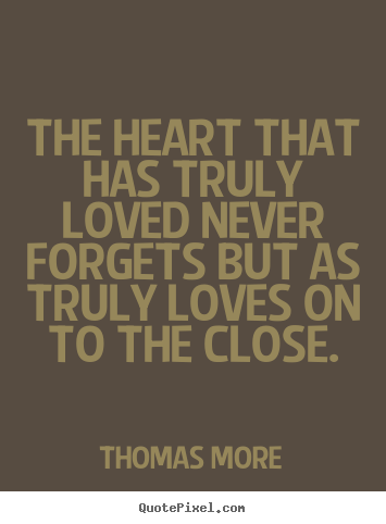 The heart that has truly loved never forgets.. Thomas More popular love quotes