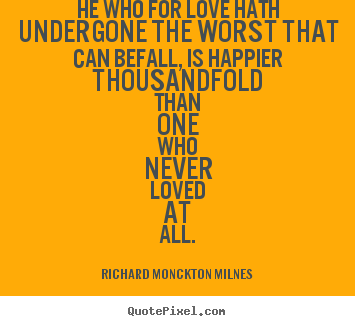 Love quotes - He who for love hath undergone the worst that can befall, is happier..