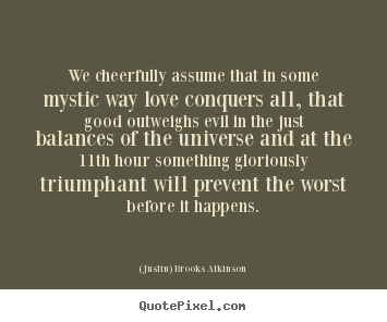 Quotes about love - We cheerfully assume that in some mystic way love conquers all, that good..