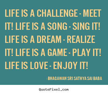 life is a challenge meet it Life is: 'life is a challenge, meet it' not normally a person to use quotes or poetry to illustrate my thoughts, i found this particular poem and thought it helped.