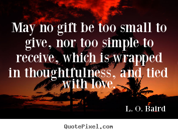 May no gift be too small to give, nor too simple to receive,.. L. O. Baird greatest love quotes