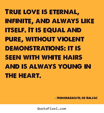 Love quotes - True love is eternal, infinite, and always like itself. it is equal..
