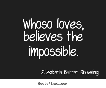 Love quotes - Whoso loves, believes the impossible.