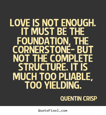 Create graphic picture quotes about love - Love is not enough. it must be the foundation, the cornerstone-..