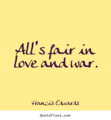all 39 s fair in love and war francis edwards love quote