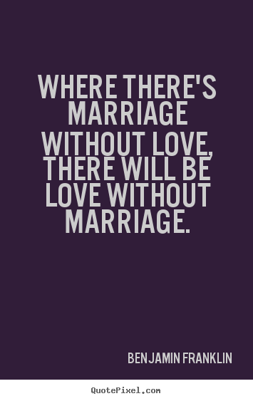 Quotes about love - Where there's marriage without love, there will be love without marriage.