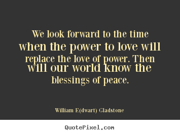 Love quote - We look forward to the time when the power..