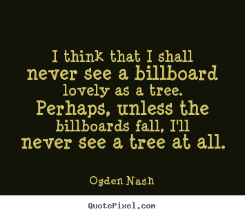 Ogden Nash picture quote - I think that i shall never see a billboard lovely as a tree. perhaps,.. - Love sayings