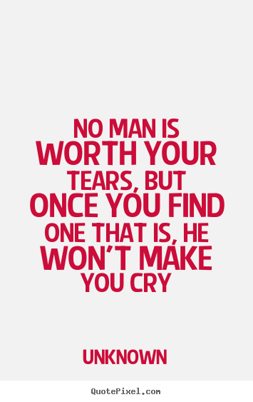 No man is worth your tears, but once you find one.. Unknown best love quotes
