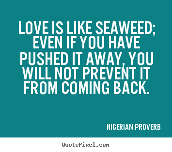 Make personalized picture quotes about love - Love is like seaweed; even if you have pushed it away,..