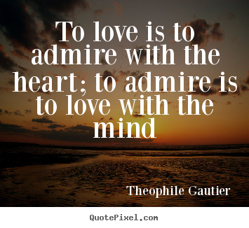 Theophile Gautier picture sayings - To love is to admire with the heart; to admire is to love with the mind - Love quotes