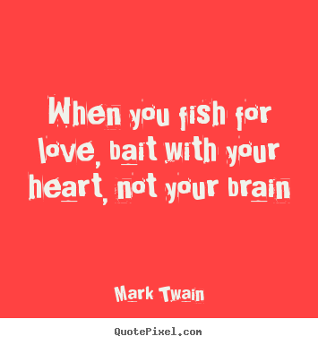 Love quote - When you fish for love, bait with your heart, not your brain