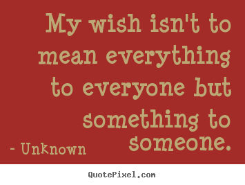Quote about love - My wish isn't to mean everything to everyone but something to someone.