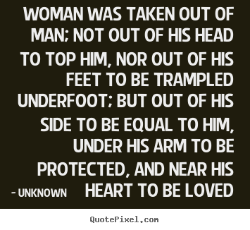 Create image quote about love - Woman was taken out of man; not out of his head to top him, nor..