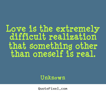 Love is the extremely difficult realization that something other than.. Unknown best love quotes
