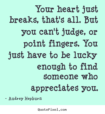 Your heart just breaks, that's all. but you can't judge,.. Audrey Hepburn  love quotes