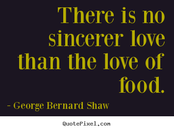 Make image quote about love - There is no sincerer love than the love of food.