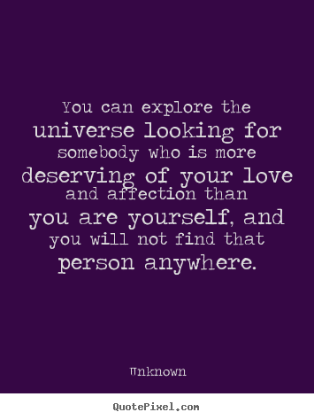 Love quotes - You can explore the universe looking for somebody who is more..