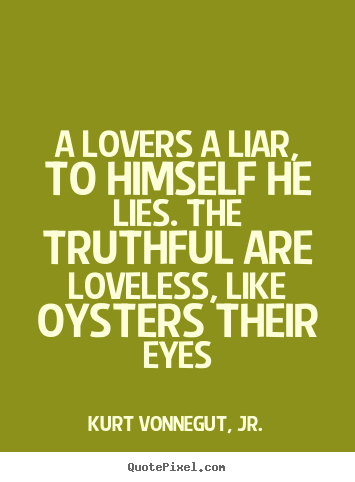 A lovers a liar, to himself he lies. the truthful.. Kurt Vonnegut, Jr. greatest love quotes
