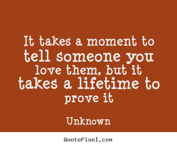 Unknown picture quotes - It takes a moment to tell someone you love them, but it takes.. - Love quotes