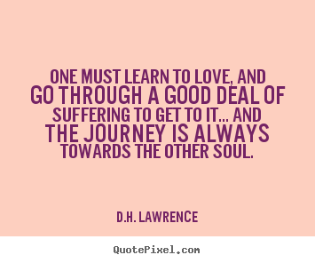 One must learn to love, and go through a good deal of suffering.. D.H. Lawrence good love quote