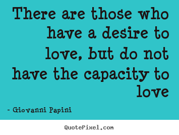 There are those who have a desire to love, but do not.. Giovanni Papini  love quotes