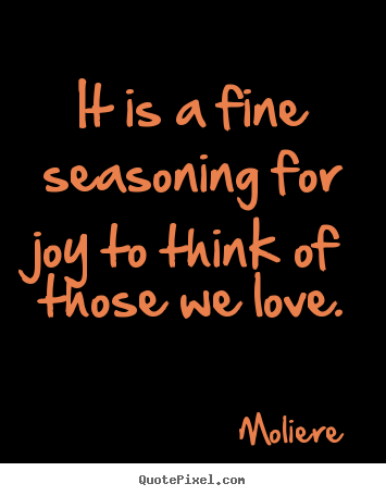 Diy picture quotes about love - It is a fine seasoning for joy to think of those we love.