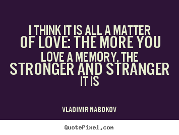 Love quotes - I think it is all a matter of love: the more you love a memory,..