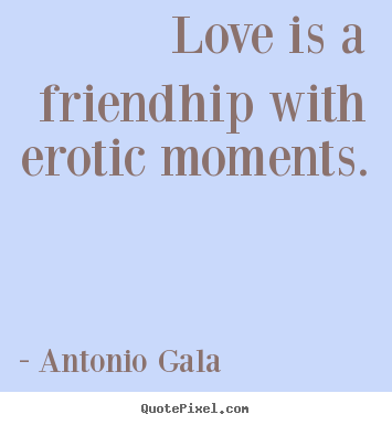 Quotes about love - Love is a friendhip with erotic moments.