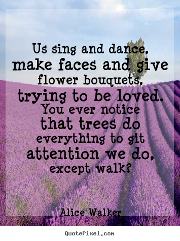 Create custom picture quotes about love - Us sing and dance, make faces and give flower bouquets,..