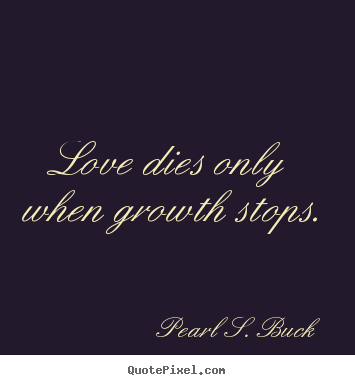 Love dies only when growth stops. Pearl S. Buck top love quotes