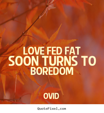 Love quotes - Love fed fat soon turns to boredom
