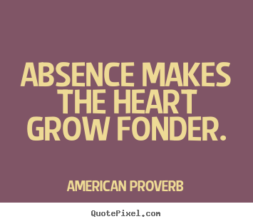 argumentative essay on proverbs of absence makes the heart grow fonder This is the first time that the internet has been tapped to provide examples, which range from absence makes the heart grow fonder to if youth knew, if age could many of these expressions are traditional, but proverbial coinings continue into the present day - as in the recent there's no such thing as a free lunch.