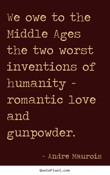 Andre Maurois picture quote - We owe to the middle ages the two worst inventions.. - Love quotes