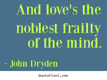 Love quotes - And love's the noblest frailty of the mind.