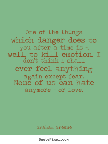 Quote about love - One of the things which danger does to you after a time is..