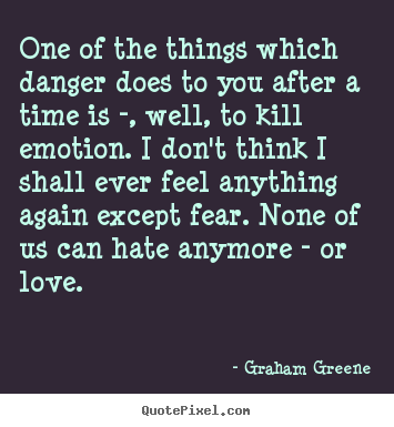 One of the things which danger does to you after a time is -,.. Graham Greene top love quote