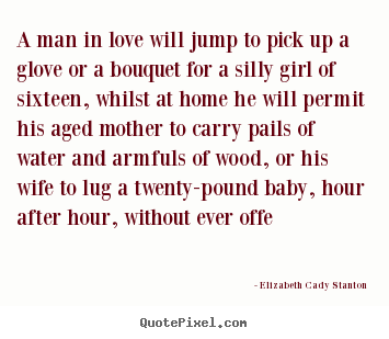 A man in love will jump to pick up a glove or a bouquet.. Elizabeth Cady Stanton top love quote