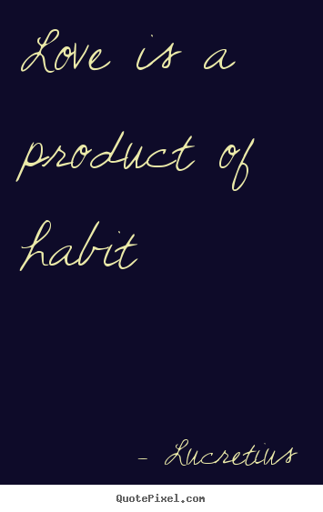 Love Is A Product Of Habit