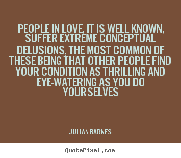 People in love, it is well known, suffer extreme conceptual delusions,.. Julian Barnes greatest love quotes