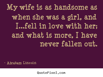 Abraham Lincoln picture quotes - My wife is as handsome as when she was a girl, and i...fell.. - Love quote