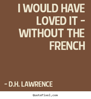 D H Lawrence Quotes About Love : Sayings about love - I would have loved it - without the french