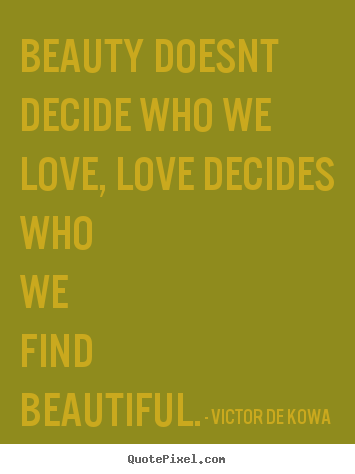 Design custom image quotes about love - Beauty doesnt decide who we love, love decides who we find..