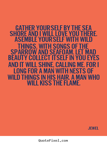 Make picture quotes about love - Gather yourself by the sea shore and i will love you there...