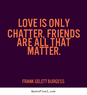 Quotes about love - Love is only chatter, friends are all that..